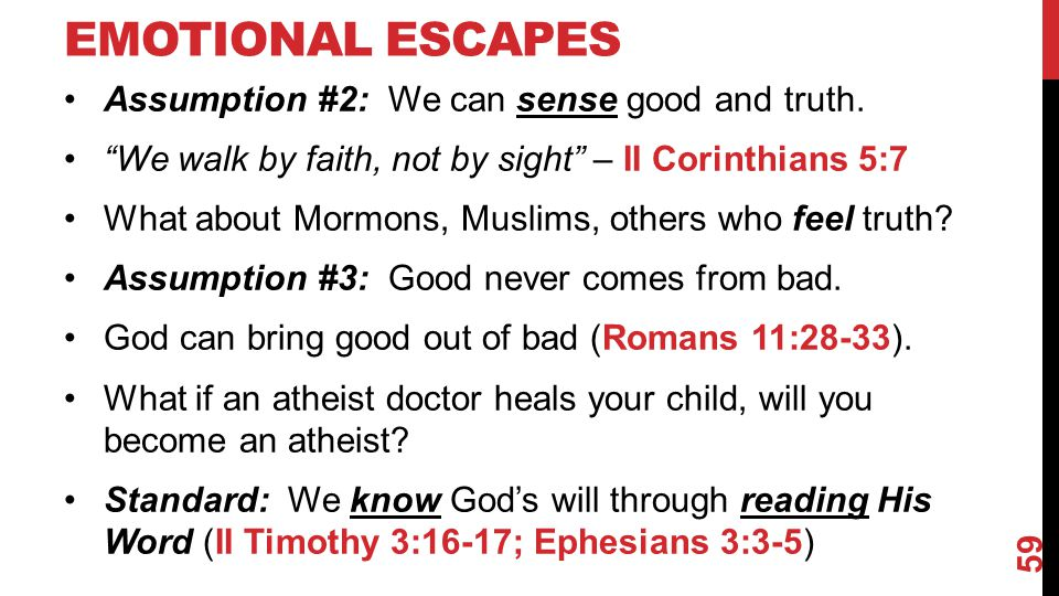 "EMOTIONAL ESCAPES Assumption #2: We can sense good and truth. ""We walk by faith, not by sight"" – II Corinthians 5:7 What about Mormons, Muslims, other"