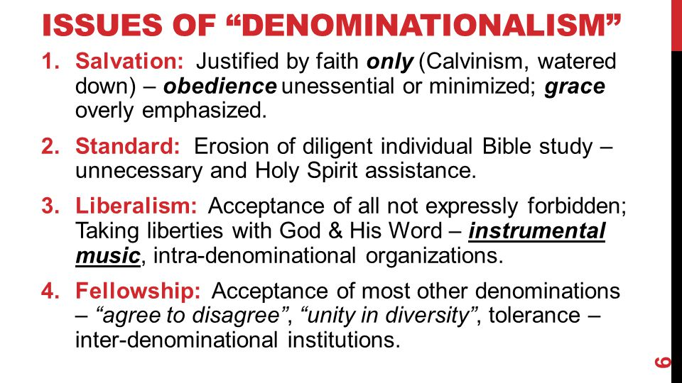 "ISSUES OF ""DENOMINATIONALISM"" 1.Salvation: Justified by faith only (Calvinism, watered down) – obedience unessential or minimized; grace overly emphas"