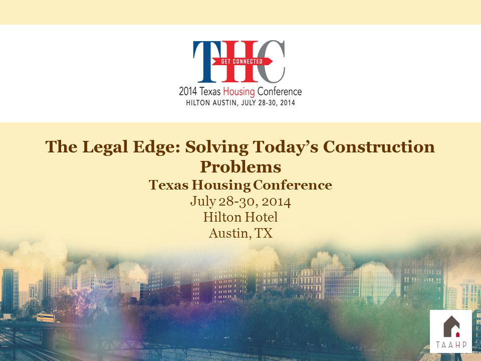 The Legal Edge: Solving Today's Construction Problems Texas Housing Conference July 28-30, 2014 Hilton Hotel Austin, TX