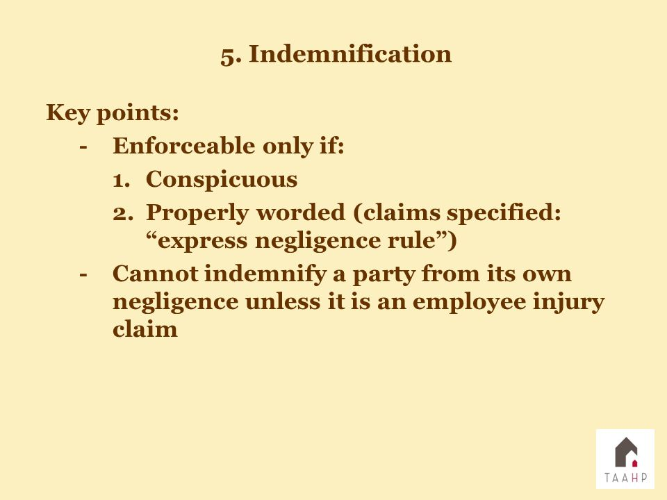 Key points: -Enforceable only if: 1.Conspicuous 2.Properly worded (claims specified: express negligence rule ) -Cannot indemnify a party from its own negligence unless it is an employee injury claim 5.