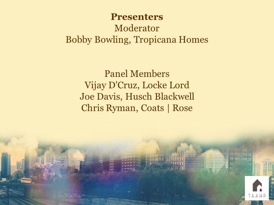 Presenters Moderator Bobby Bowling, Tropicana Homes Panel Members Vijay D Cruz, Locke Lord Joe Davis, Husch Blackwell Chris Ryman, Coats | Rose