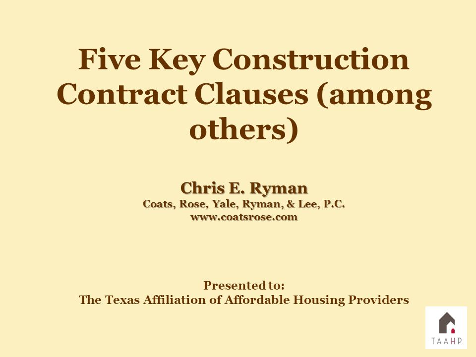 Presented to: The Texas Affiliation of Affordable Housing Providers Five Key Construction Contract Clauses (among others) Chris E. Ryman Coats, Rose,