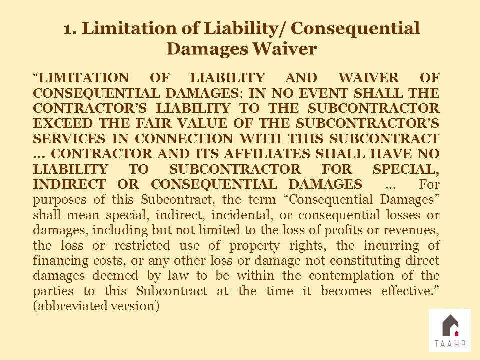 """""""LIMITATION OF LIABILITY AND WAIVER OF CONSEQUENTIAL DAMAGES: IN NO EVENT SHALL THE CONTRACTOR'S LIABILITY TO THE SUBCONTRACTOR EXCEED THE FAIR VALUE"""