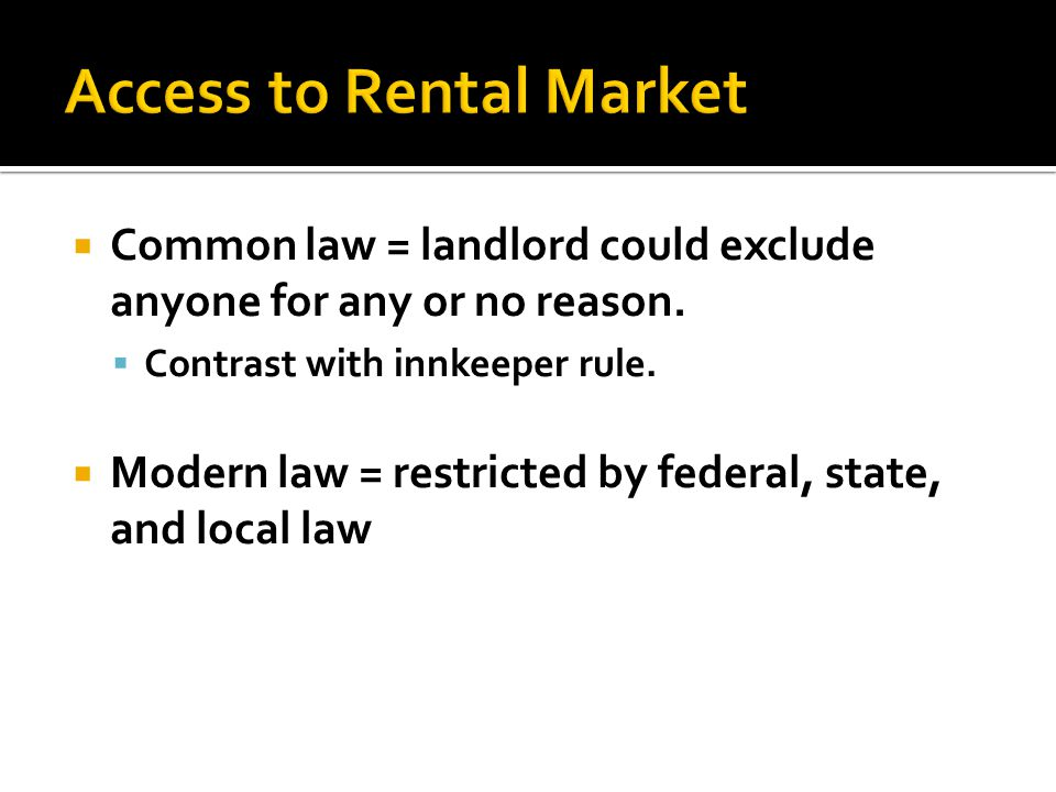 Common law = landlord could exclude anyone for any or no reason.  Contrast with innkeeper rule.  Modern law = restricted by federal, state, and lo