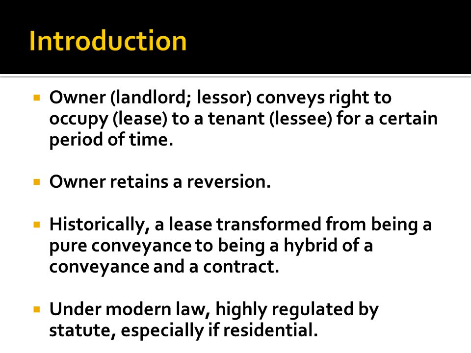  Owner (landlord; lessor) conveys right to occupy (lease) to a tenant (lessee) for a certain period of time.  Owner retains a reversion.  Historica