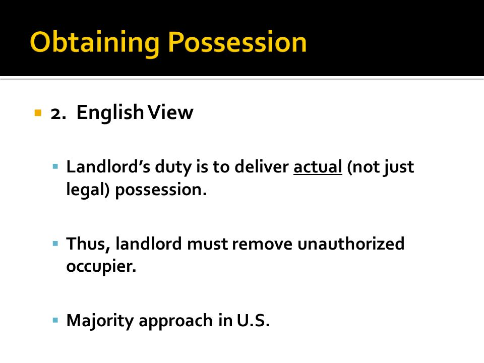  2. English View  Landlord's duty is to deliver actual (not just legal) possession.  Thus, landlord must remove unauthorized occupier.  Majority a