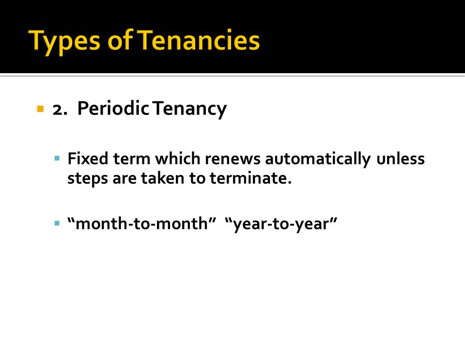  2.Periodic Tenancy  Fixed term which renews automatically unless steps are taken to terminate.