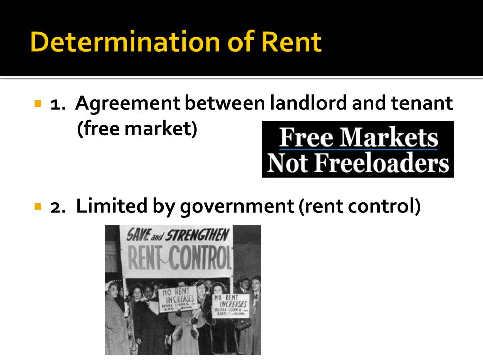  1. Agreement between landlord and tenant (free market)  2. Limited by government (rent control)