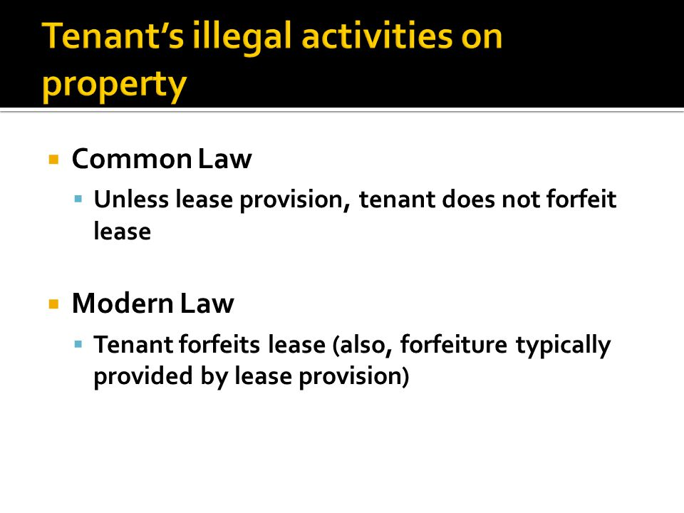  Common Law  Unless lease provision, tenant does not forfeit lease  Modern Law  Tenant forfeits lease (also, forfeiture typically provided by lease provision)