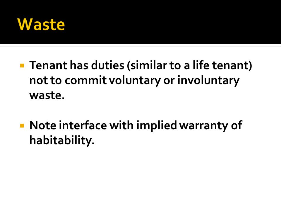  Tenant has duties (similar to a life tenant) not to commit voluntary or involuntary waste.  Note interface with implied warranty of habitability.