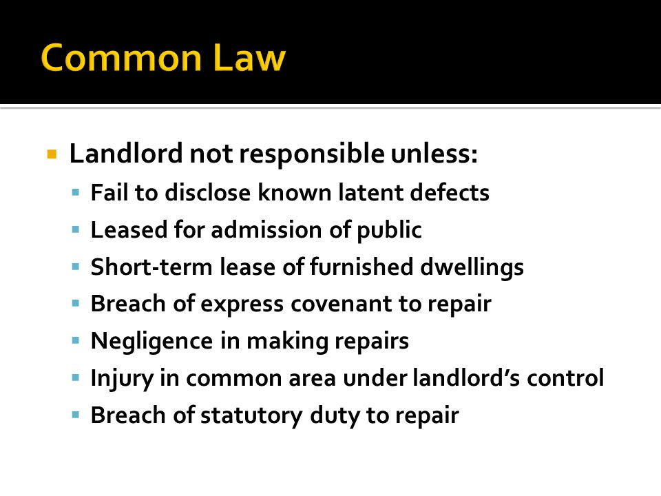  Landlord not responsible unless:  Fail to disclose known latent defects  Leased for admission of public  Short-term lease of furnished dwellings  Breach of express covenant to repair  Negligence in making repairs  Injury in common area under landlord's control  Breach of statutory duty to repair