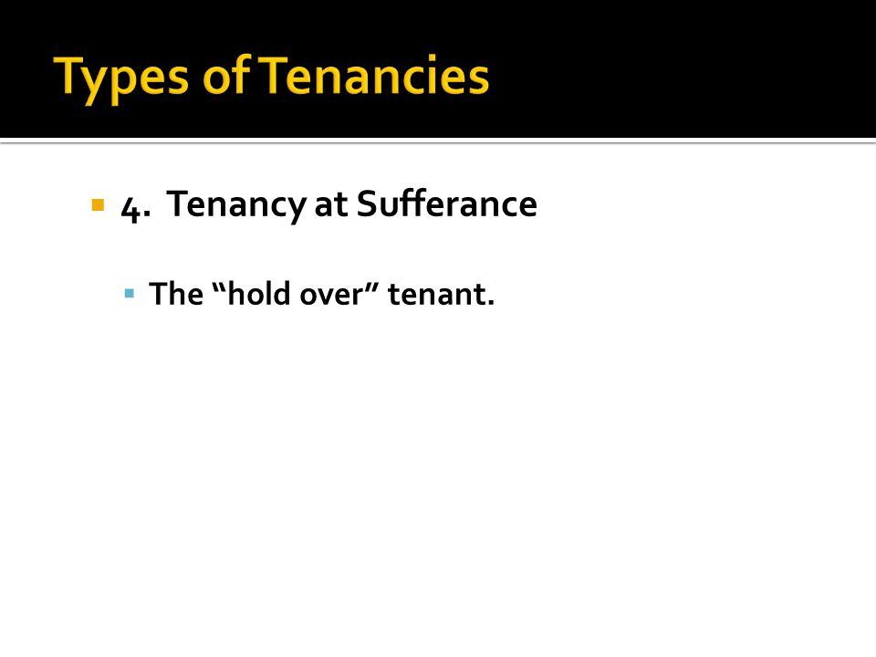" 4. Tenancy at Sufferance  The ""hold over"" tenant."