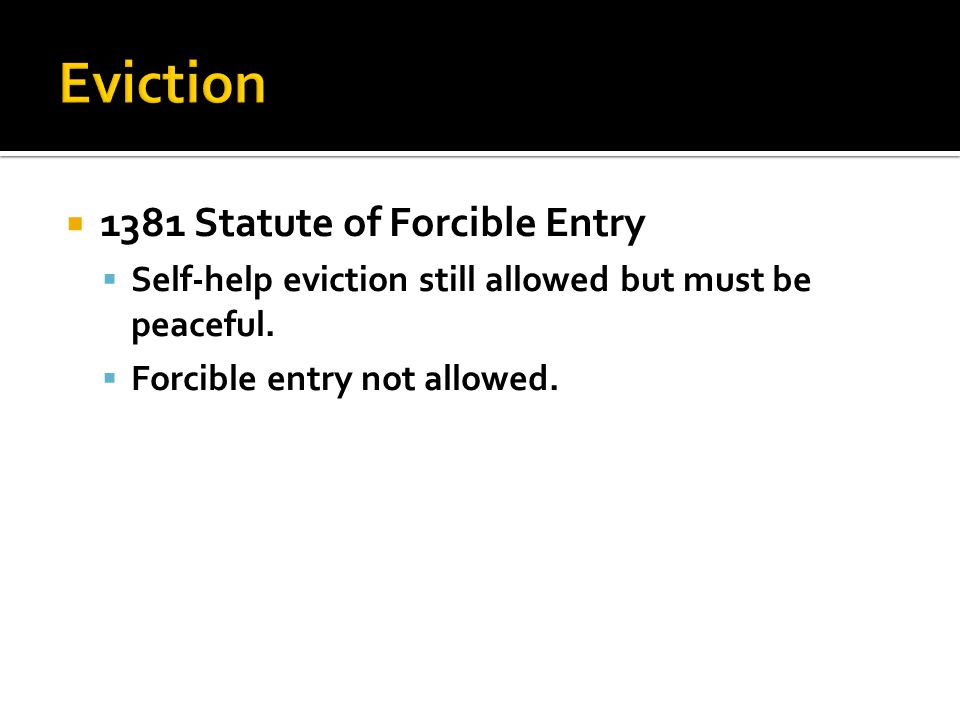  1381 Statute of Forcible Entry  Self-help eviction still allowed but must be peaceful.  Forcible entry not allowed.
