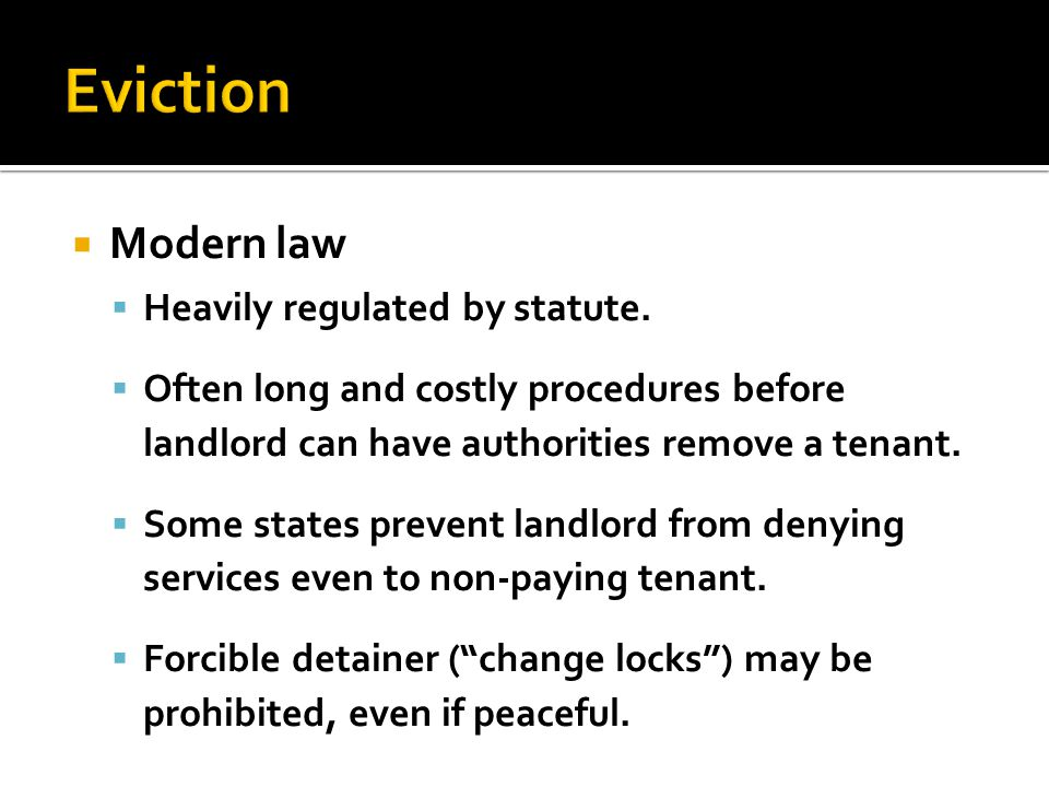  Modern law  Heavily regulated by statute.  Often long and costly procedures before landlord can have authorities remove a tenant.  Some states pr