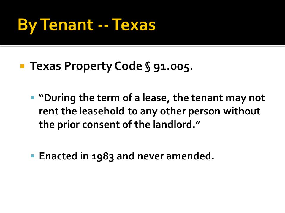 " Texas Property Code § 91.005.  ""During the term of a lease, the tenant may not rent the leasehold to any other person without the prior consent of"