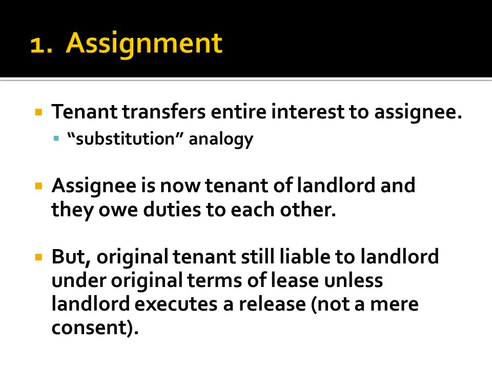 " Tenant transfers entire interest to assignee.  ""substitution"" analogy  Assignee is now tenant of landlord and they owe duties to each other.  But"