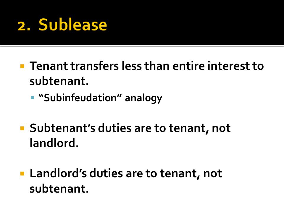 " Tenant transfers less than entire interest to subtenant.  ""Subinfeudation"" analogy  Subtenant's duties are to tenant, not landlord.  Landlord's d"