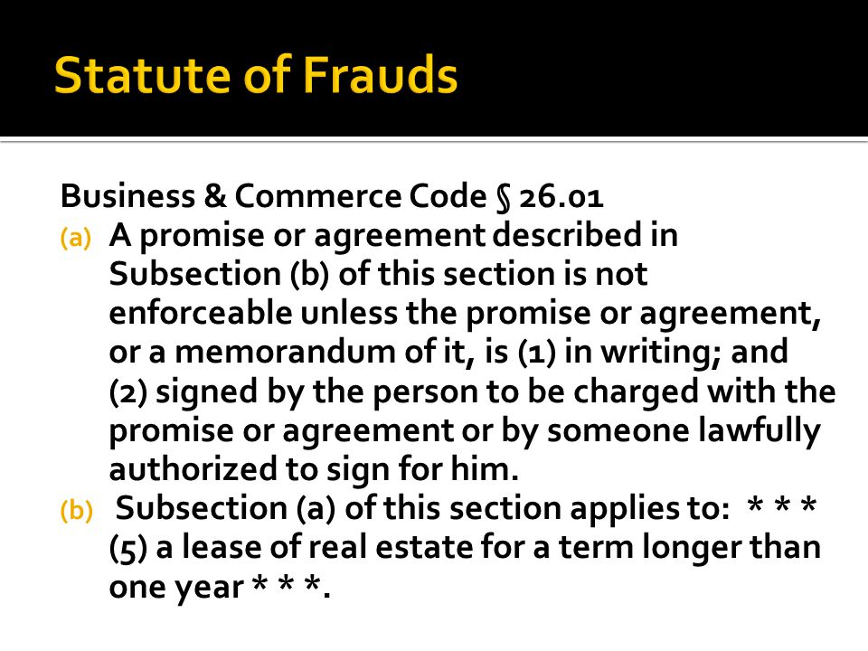Business & Commerce Code § 26.01 (a) A promise or agreement described in Subsection (b) of this section is not enforceable unless the promise or agreement, or a memorandum of it, is (1) in writing; and (2) signed by the person to be charged with the promise or agreement or by someone lawfully authorized to sign for him.