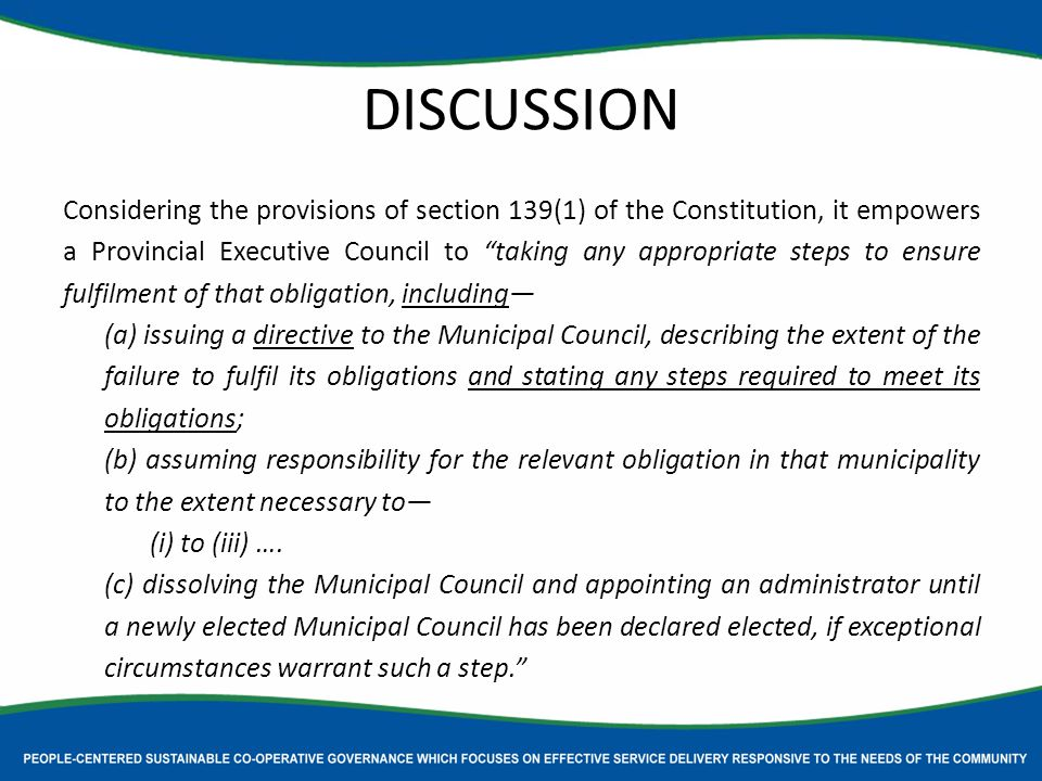 DISCUSSION Considering the provisions of section 139(1) of the Constitution, it empowers a Provincial Executive Council to taking any appropriate steps to ensure fulfilment of that obligation, including— (a) issuing a directive to the Municipal Council, describing the extent of the failure to fulfil its obligations and stating any steps required to meet its obligations; (b) assuming responsibility for the relevant obligation in that municipality to the extent necessary to— (i) to (iii) ….