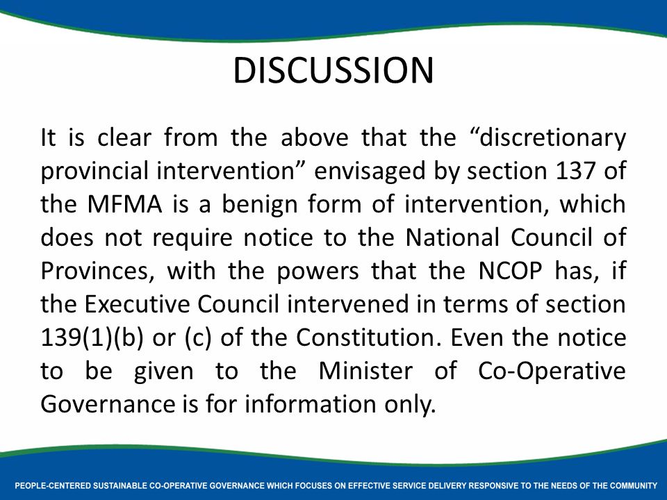 DISCUSSION It is clear from the above that the discretionary provincial intervention envisaged by section 137 of the MFMA is a benign form of intervention, which does not require notice to the National Council of Provinces, with the powers that the NCOP has, if the Executive Council intervened in terms of section 139(1)(b) or (c) of the Constitution.
