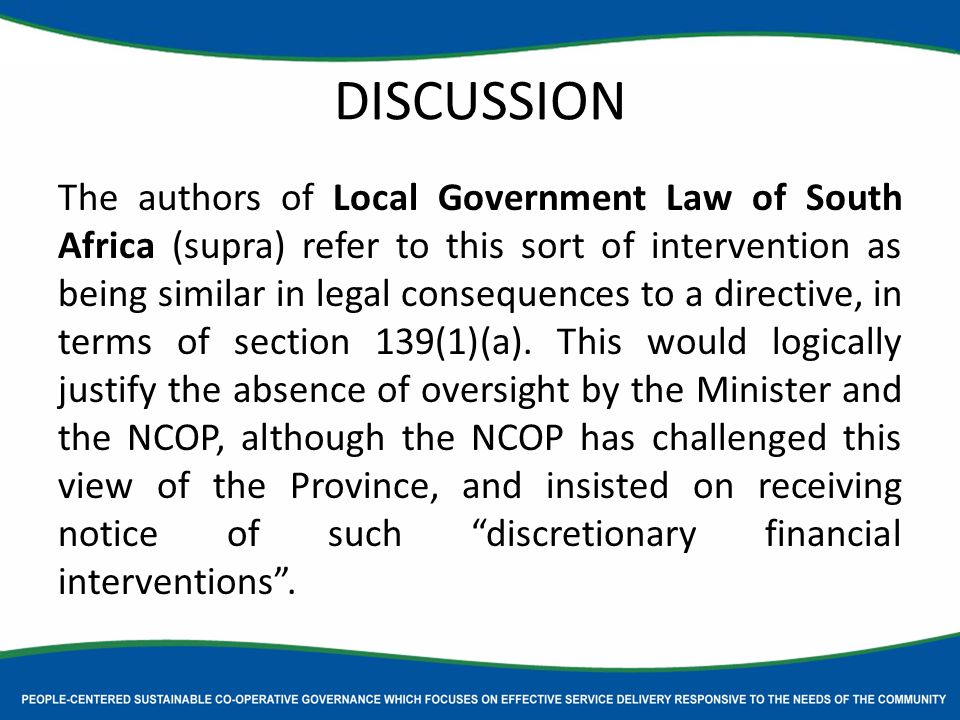 DISCUSSION The authors of Local Government Law of South Africa (supra) refer to this sort of intervention as being similar in legal consequences to a directive, in terms of section 139(1)(a).