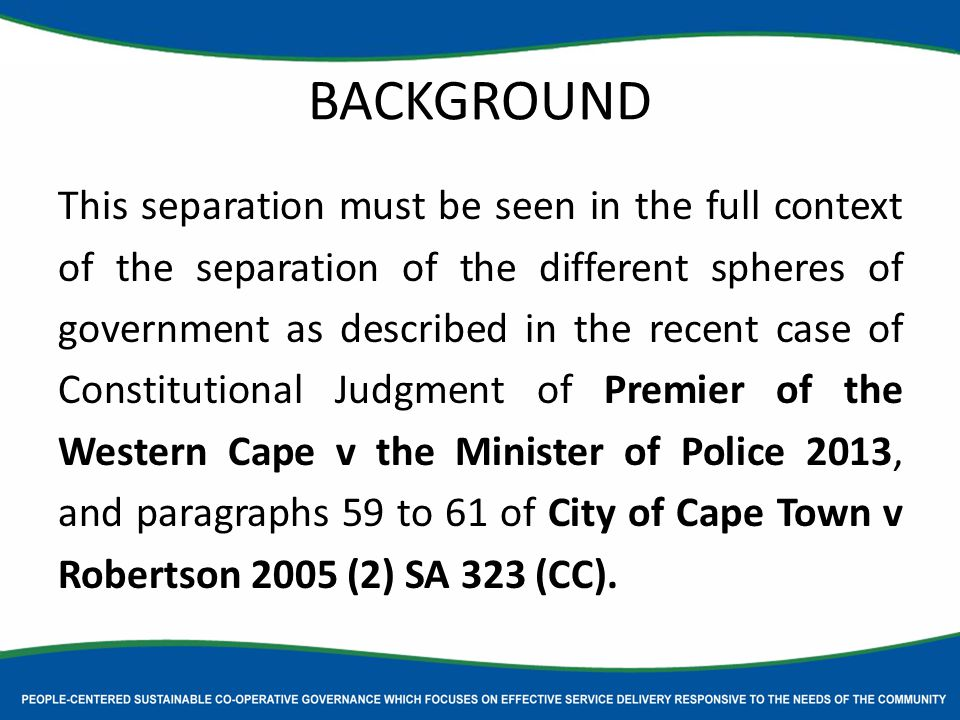 BACKGROUND This separation must be seen in the full context of the separation of the different spheres of government as described in the recent case of Constitutional Judgment of Premier of the Western Cape v the Minister of Police 2013, and paragraphs 59 to 61 of City of Cape Town v Robertson 2005 (2) SA 323 (CC).