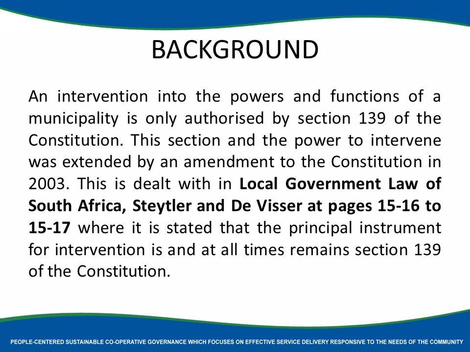 BACKGROUND An intervention into the powers and functions of a municipality is only authorised by section 139 of the Constitution.