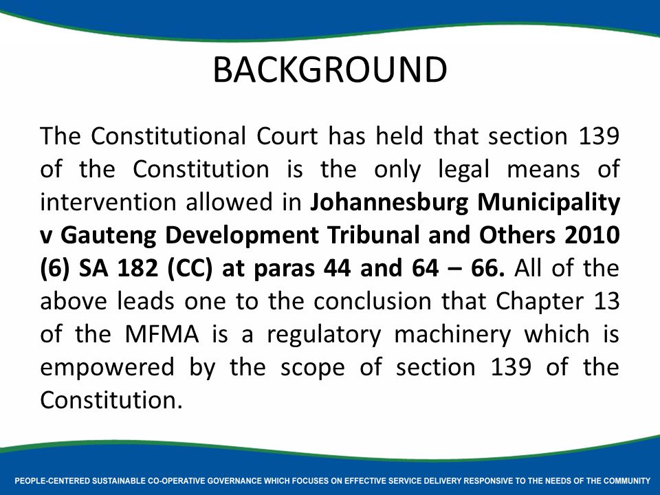 BACKGROUND The Constitutional Court has held that section 139 of the Constitution is the only legal means of intervention allowed in Johannesburg Municipality v Gauteng Development Tribunal and Others 2010 (6) SA 182 (CC) at paras 44 and 64 – 66.