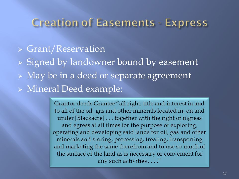  Grant/Reservation  Signed by landowner bound by easement  May be in a deed or separate agreement  Mineral Deed example: Grantor deeds Grantee all right, title and interest in and to all of the oil, gas and other minerals located in, on and under [Blackacre]...