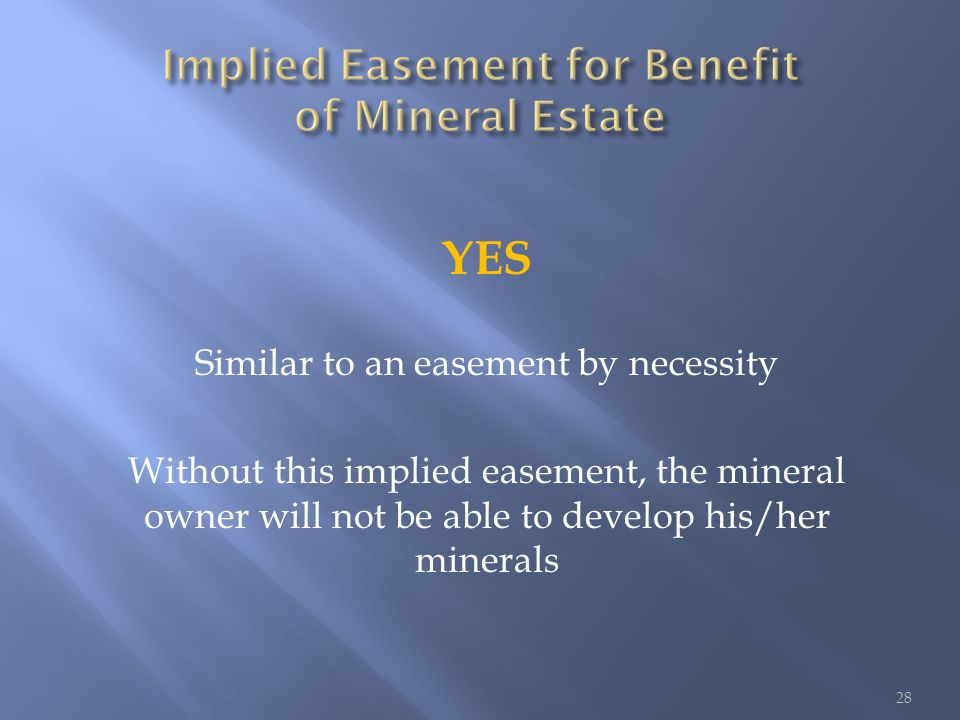 YES Similar to an easement by necessity Without this implied easement, the mineral owner will not be able to develop his/her minerals 28