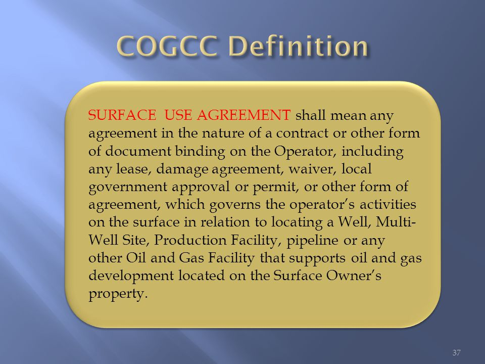 37 SURFACE USE AGREEMENT shall mean any agreement in the nature of a contract or other form of document binding on the Operator, including any lease, damage agreement, waiver, local government approval or permit, or other form of agreement, which governs the operator's activities on the surface in relation to locating a Well, Multi- Well Site, Production Facility, pipeline or any other Oil and Gas Facility that supports oil and gas development located on the Surface Owner's property.