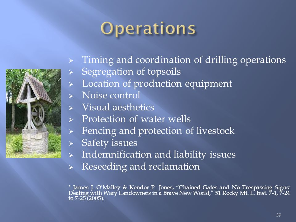  Timing and coordination of drilling operations  Segregation of topsoils  Location of production equipment  Noise control  Visual aesthetics  Protection of water wells  Fencing and protection of livestock  Safety issues  Indemnification and liability issues  Reseeding and reclamation * James J.