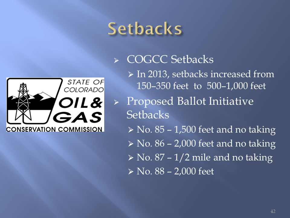  COGCC Setbacks  In 2013, setbacks increased from 150–350 feet to 500–1,000 feet  Proposed Ballot Initiative Setbacks  No.