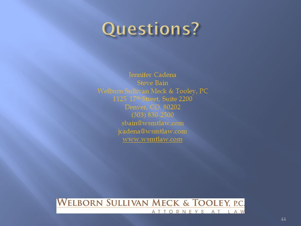Jennifer Cadena Steve Bain Welborn Sullivan Meck & Tooley, PC 1125 17 th Street, Suite 2200 Denver, CO 80202 (303) 830-2500 sbain@wsmtlaw.com jcadena@wsmtlaw.com www.wsmtlaw.com 44