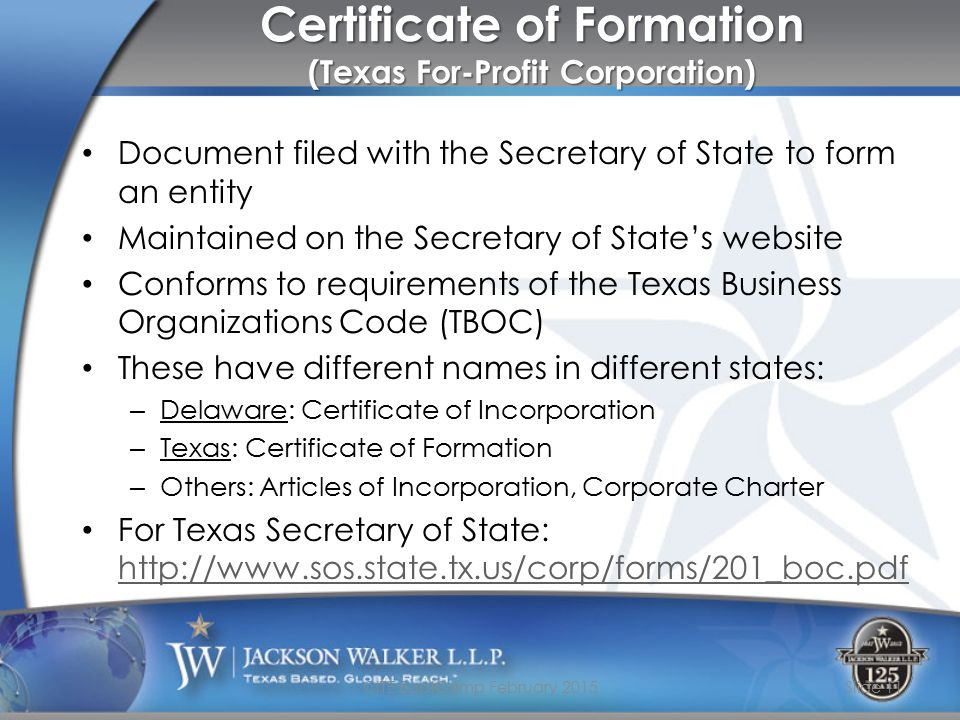 Certificate of Formation (Texas For-Profit Corporation) Document filed with the Secretary of State to form an entity Maintained on the Secretary of State's website Conforms to requirements of the Texas Business Organizations Code (TBOC) These have different names in different states: – Delaware: Certificate of Incorporation – Texas: Certificate of Formation – Others: Articles of Incorporation, Corporate Charter For Texas Secretary of State: http://www.sos.state.tx.us/corp/forms/201_boc.pdf http://www.sos.state.tx.us/corp/forms/201_boc.pdf CITE BootCamp February 2015Slide 11