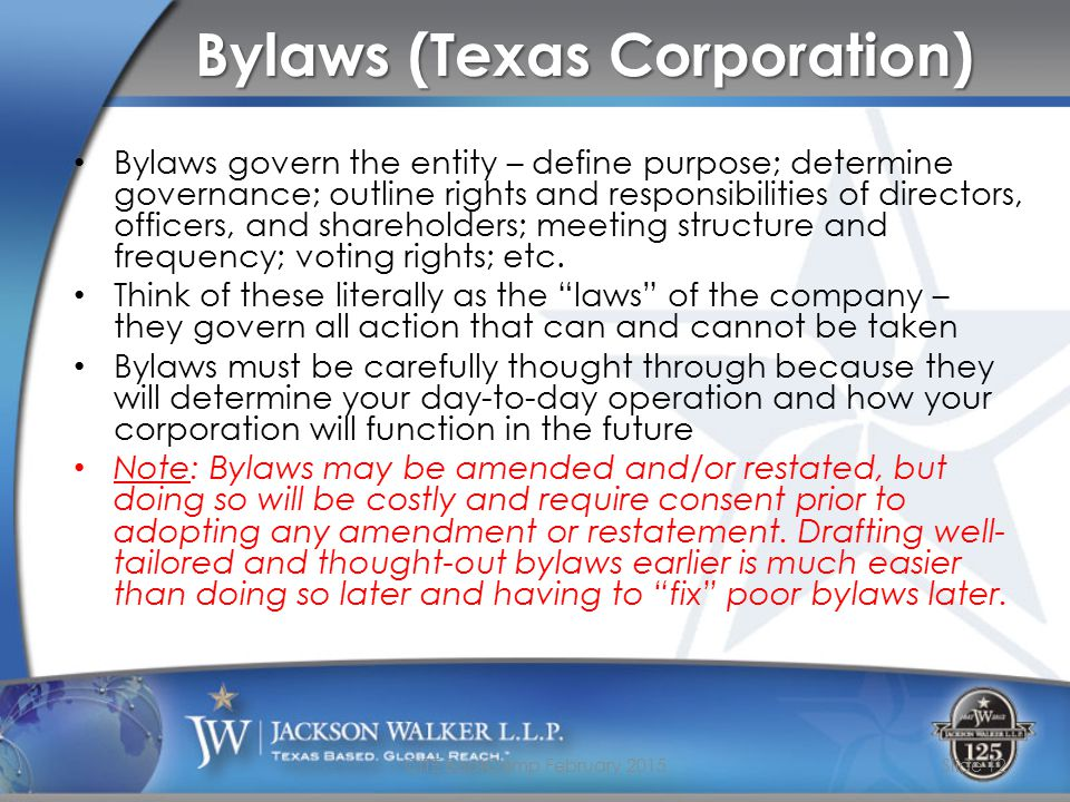 Bylaws (Texas Corporation) Bylaws govern the entity – define purpose; determine governance; outline rights and responsibilities of directors, officers, and shareholders; meeting structure and frequency; voting rights; etc.
