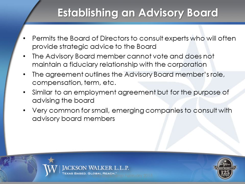 Establishing an Advisory Board Permits the Board of Directors to consult experts who will often provide strategic advice to the Board The Advisory Board member cannot vote and does not maintain a fiduciary relationship with the corporation The agreement outlines the Advisory Board member's role, compensation, term, etc.