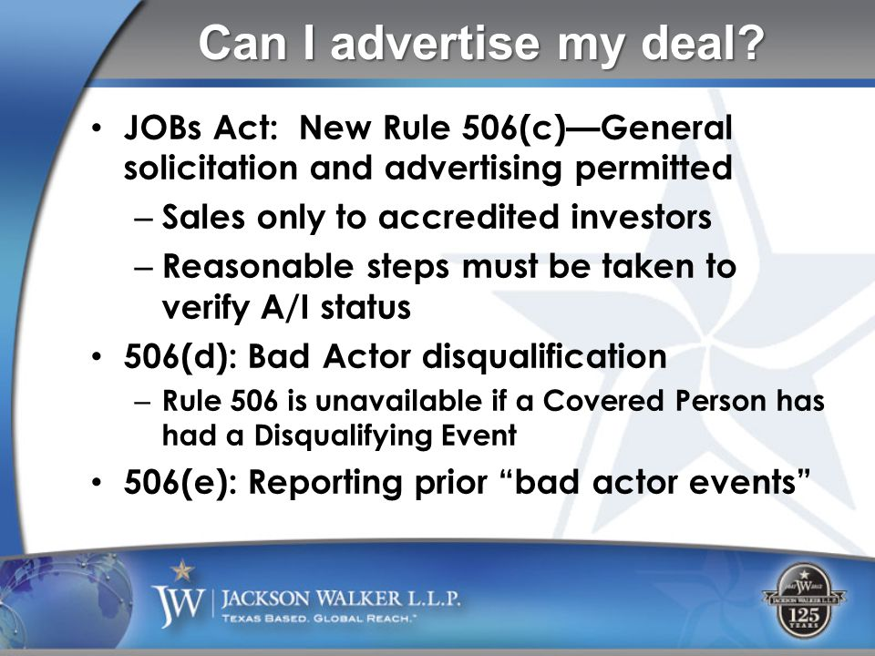 JOBs Act: New Rule 506(c)—General solicitation and advertising permitted – Sales only to accredited investors – Reasonable steps must be taken to verify A/I status 506(d): Bad Actor disqualification – Rule 506 is unavailable if a Covered Person has had a Disqualifying Event 506(e): Reporting prior bad actor events Can I advertise my deal
