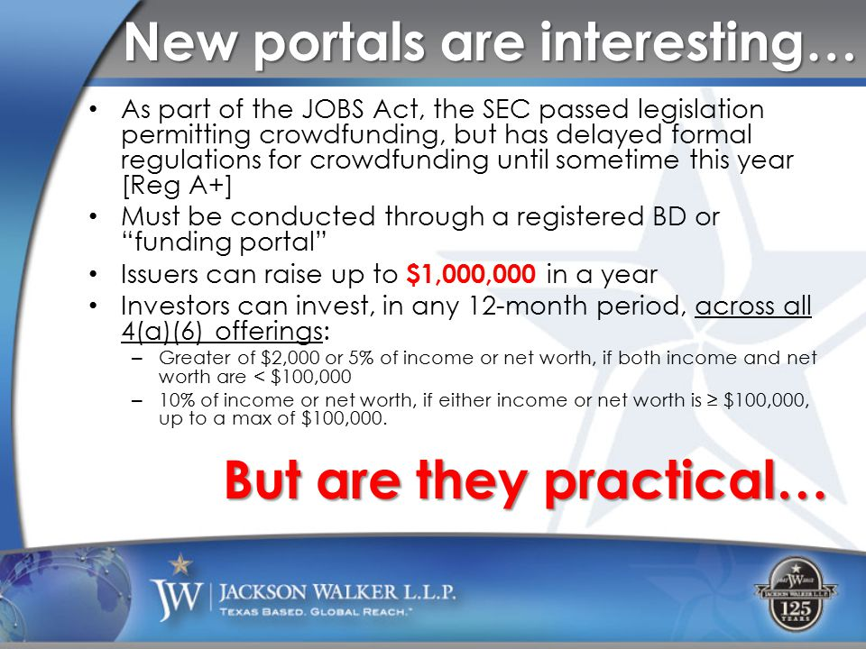 New portals are interesting… As part of the JOBS Act, the SEC passed legislation permitting crowdfunding, but has delayed formal regulations for crowdfunding until sometime this year [Reg A+] Must be conducted through a registered BD or funding portal Issuers can raise up to $1,000,000 in a year Investors can invest, in any 12-month period, across all 4(a)(6) offerings: – Greater of $2,000 or 5% of income or net worth, if both income and net worth are < $100,000 – 10% of income or net worth, if either income or net worth is ≥ $100,000, up to a max of $100,000.