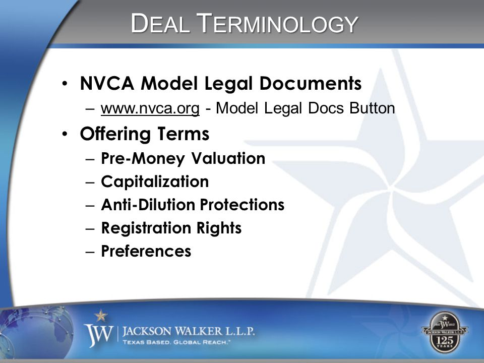 D EAL T ERMINOLOGY NVCA Model Legal Documents –www.nvca.org - Model Legal Docs Button Offering Terms – Pre-Money Valuation – Capitalization – Anti-Dilution Protections – Registration Rights – Preferences