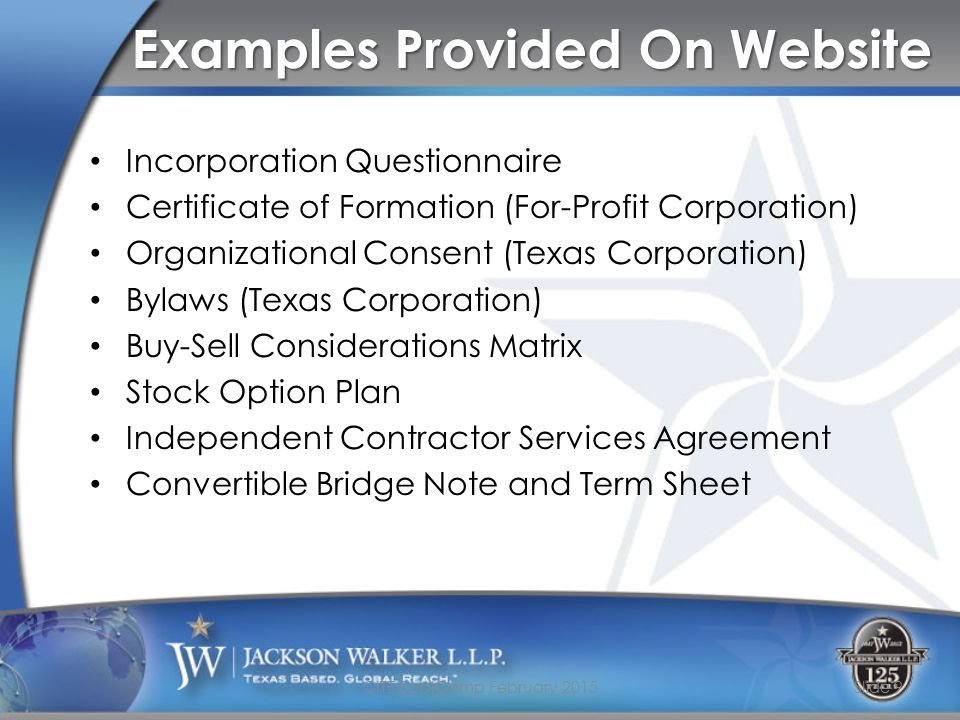 Examples Provided On Website Incorporation Questionnaire Certificate of Formation (For-Profit Corporation) Organizational Consent (Texas Corporation) Bylaws (Texas Corporation) Buy-Sell Considerations Matrix Stock Option Plan Independent Contractor Services Agreement Convertible Bridge Note and Term Sheet CITE BootCamp February 2015Slide 9