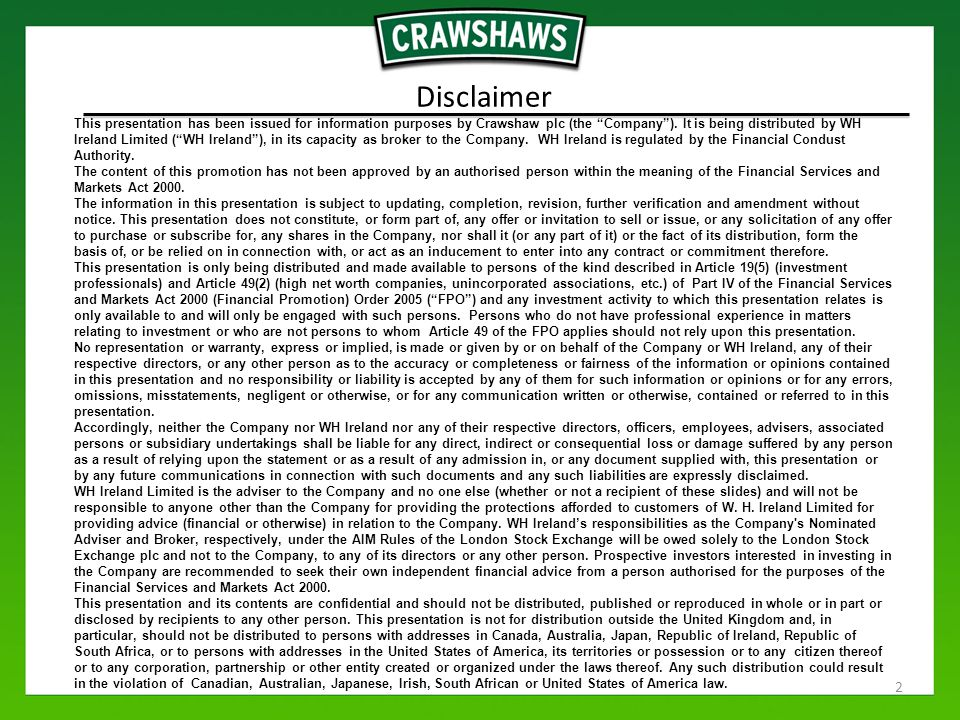 Disclaimer This presentation has been issued for information purposes by Crawshaw plc (the Company ).
