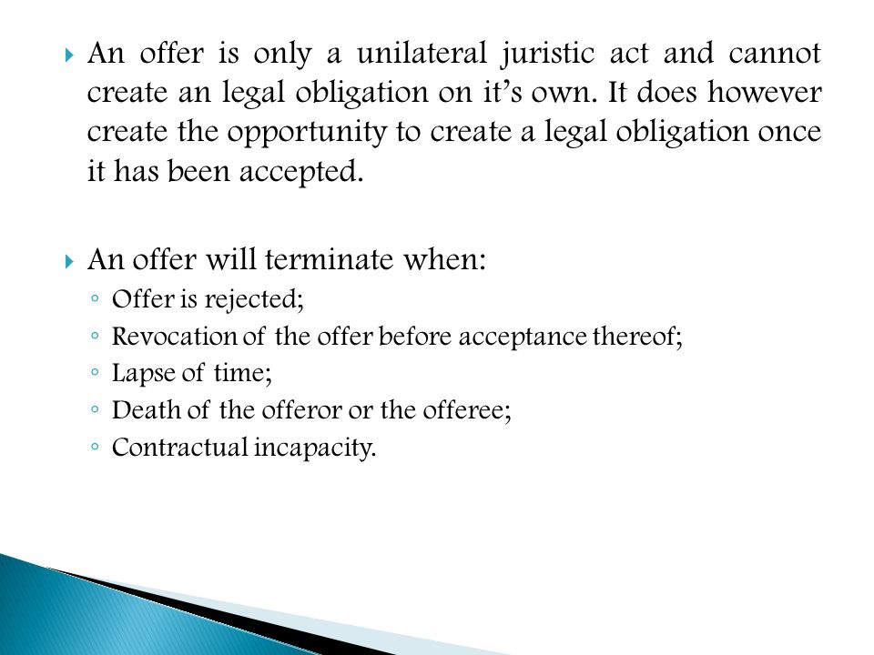  An offer is only a unilateral juristic act and cannot create an legal obligation on it's own. It does however create the opportunity to create a leg