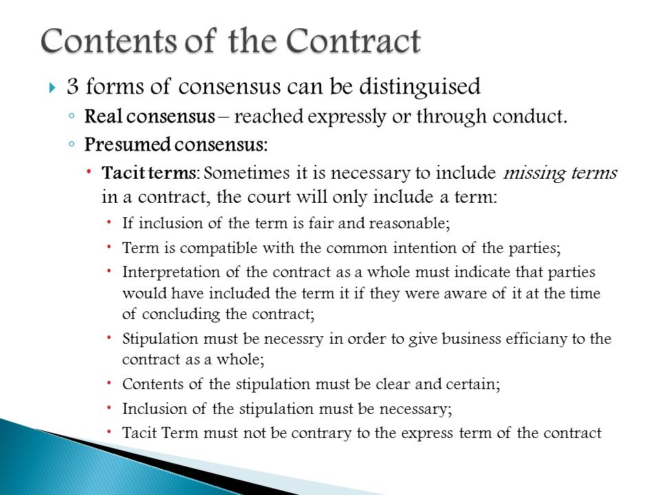  3 forms of consensus can be distinguised ◦ Real consensus – reached expressly or through conduct. ◦ Presumed consensus:  Tacit terms: Sometimes it