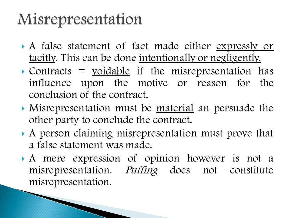  A false statement of fact made either expressly or tacitly. This can be done intentionally or negligently.  Contracts = voidable if the misrepresen