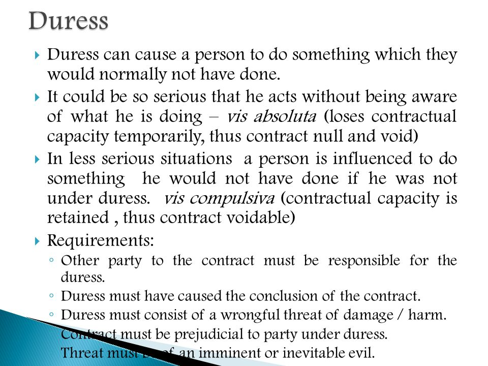  Duress can cause a person to do something which they would normally not have done.  It could be so serious that he acts without being aware of what