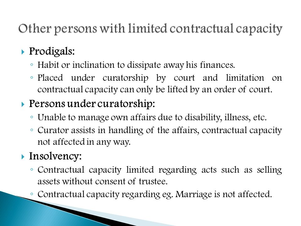  Prodigals: ◦ Habit or inclination to dissipate away his finances. ◦ Placed under curatorship by court and limitation on contractual capacity can onl