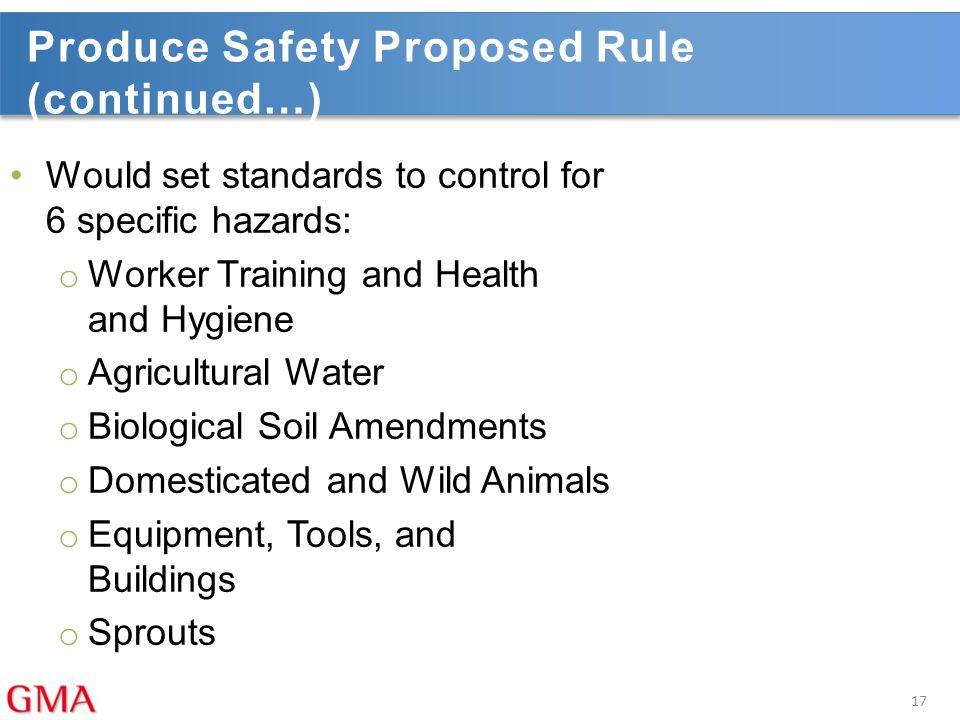 Produce Safety Proposed Rule (continued…) Would set standards to control for 6 specific hazards: o Worker Training and Health and Hygiene o Agricultur