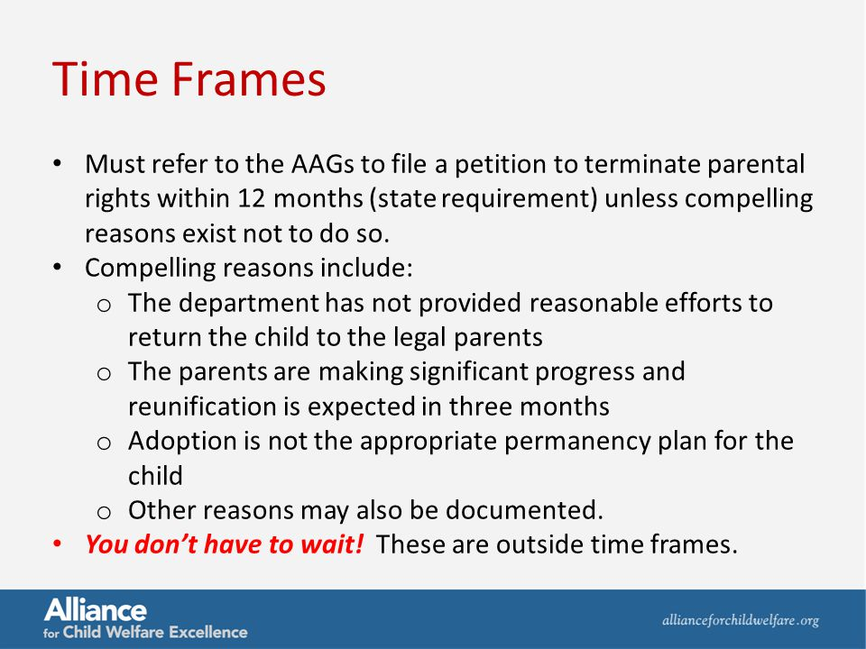 Time Frames Must refer to the AAGs to file a petition to terminate parental rights within 12 months (state requirement) unless compelling reasons exis