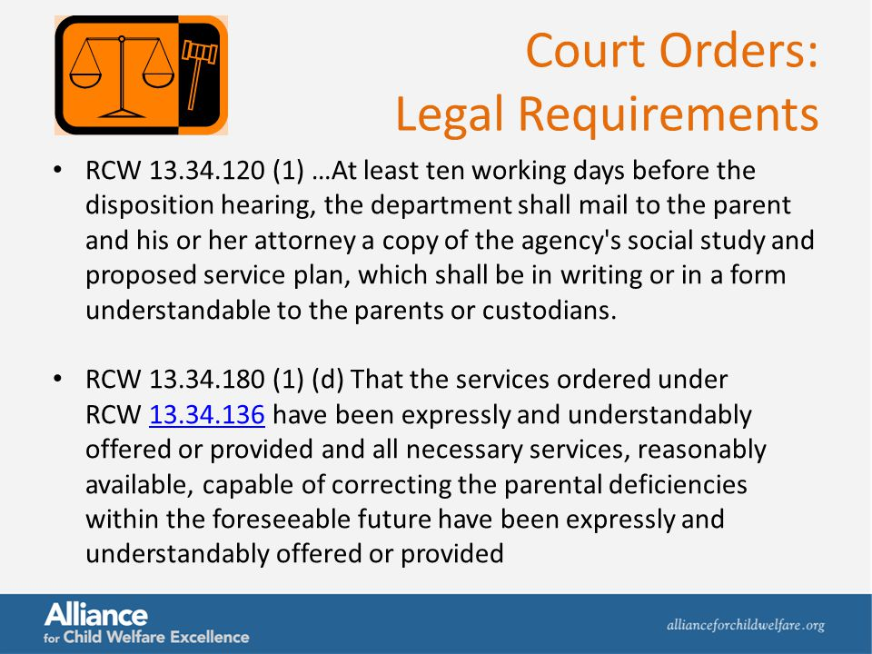 Court Orders: Legal Requirements RCW 13.34.120 (1) …At least ten working days before the disposition hearing, the department shall mail to the parent
